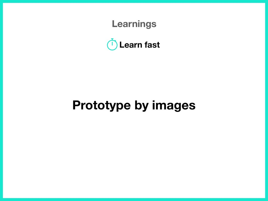 Learnings Prototype by images Learn fast