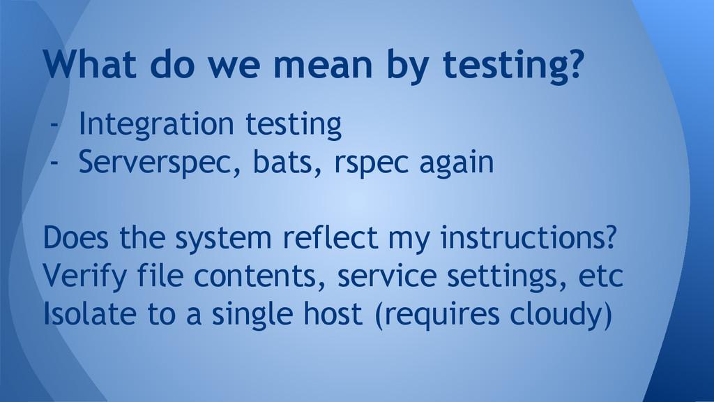 - Integration testing - Serverspec, bats, rspec...