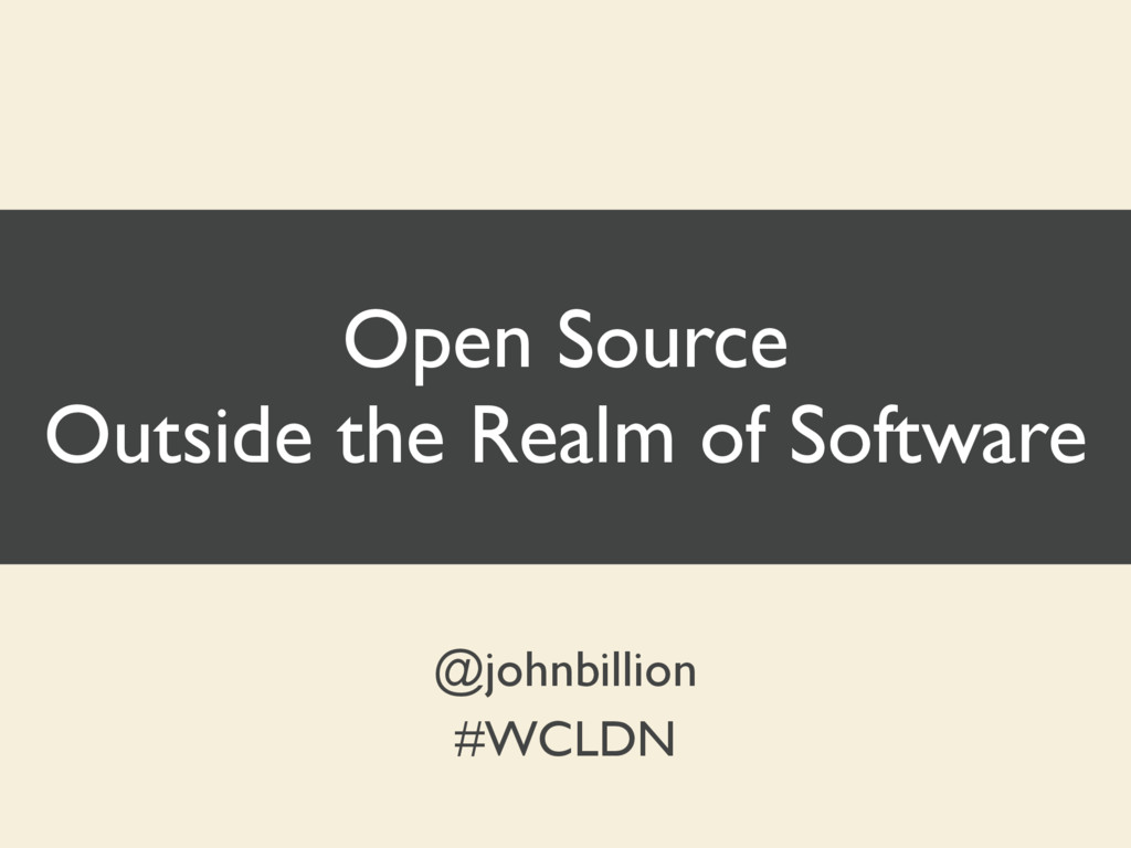 Open Source Outside the Realm of Software @john...