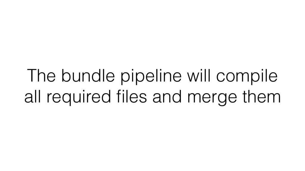 The bundle pipeline will compile all required fi...