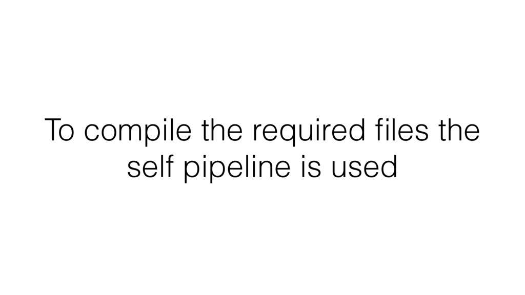 To compile the required files the self pipeline ...