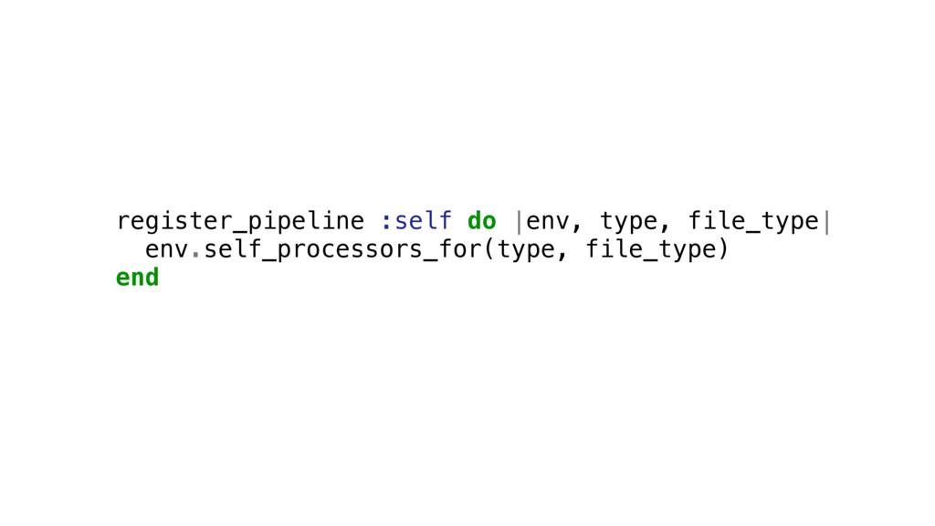 register_pipeline :self do |env, type, file_typ...
