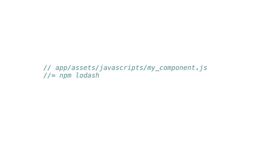 // app/assets/javascripts/my_component.js //= n...