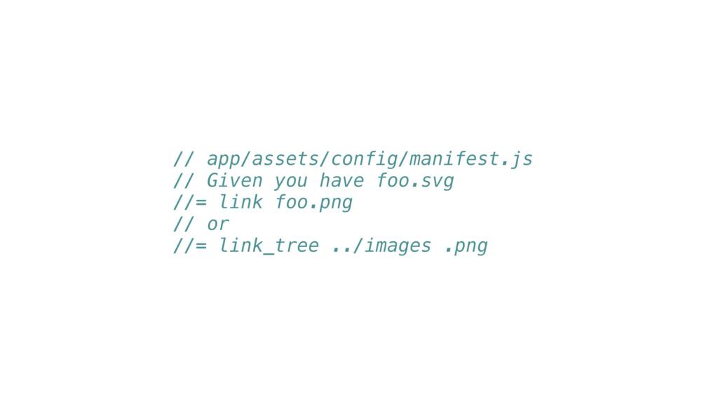 // app/assets/config/manifest.js // Given you h...