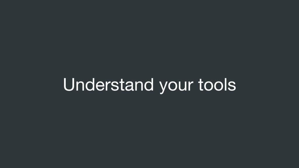 Understand your tools