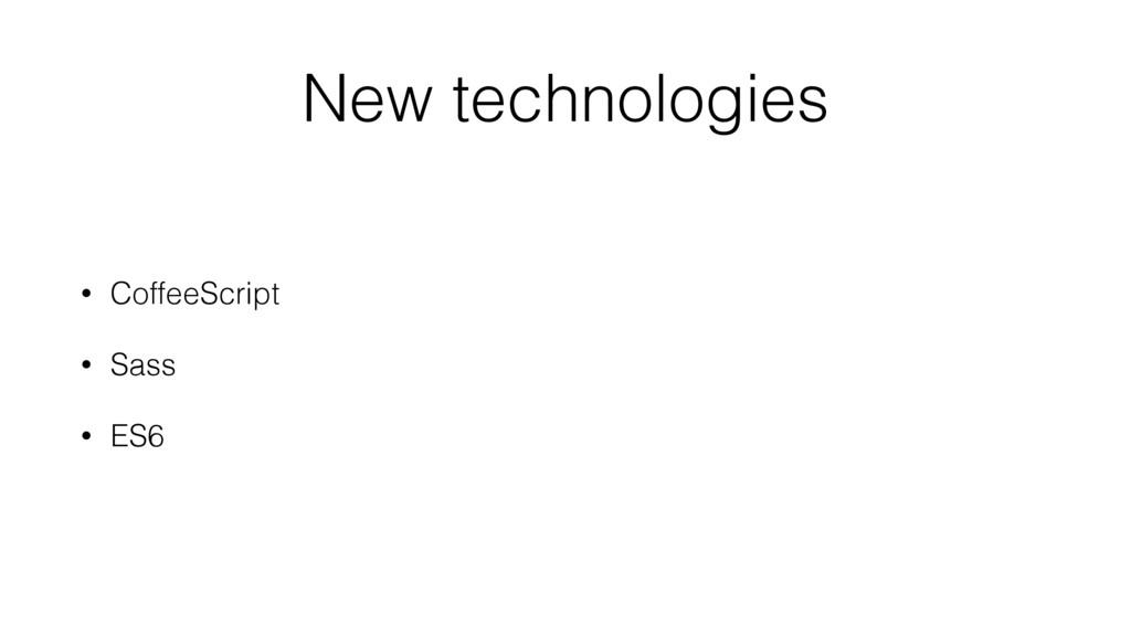 New technologies • CoffeeScript • Sass • ES6