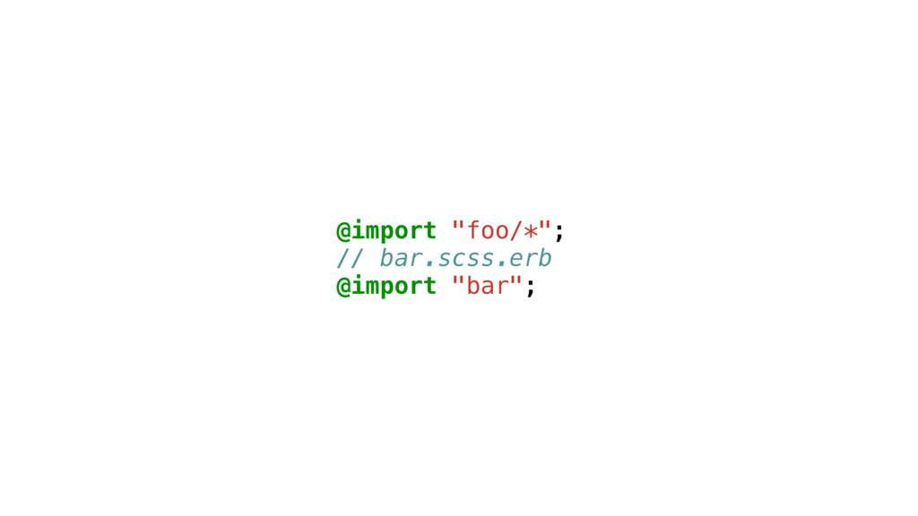 "@import ""foo/*""; // bar.scss.erb @import ""bar"";"