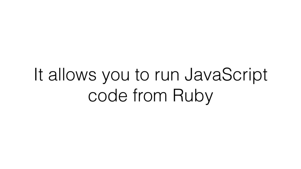 It allows you to run JavaScript code from Ruby