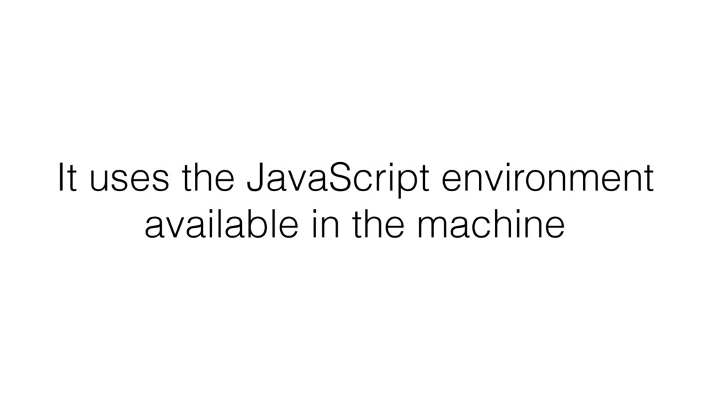 It uses the JavaScript environment available in...