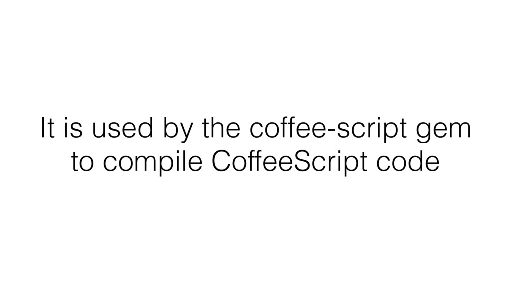 It is used by the coffee-script gem to compile ...