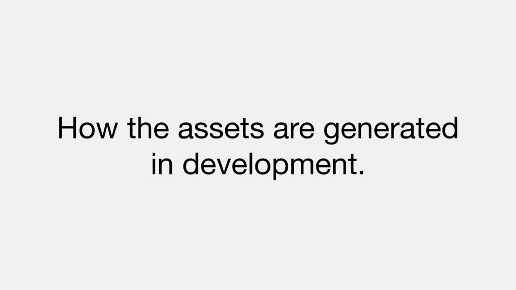 How the assets are generated   in development.