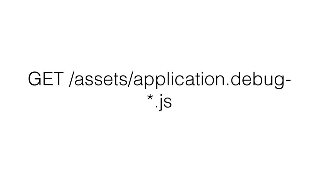 GET /assets/application.debug- *.js