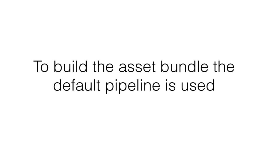 To build the asset bundle the default pipeline ...