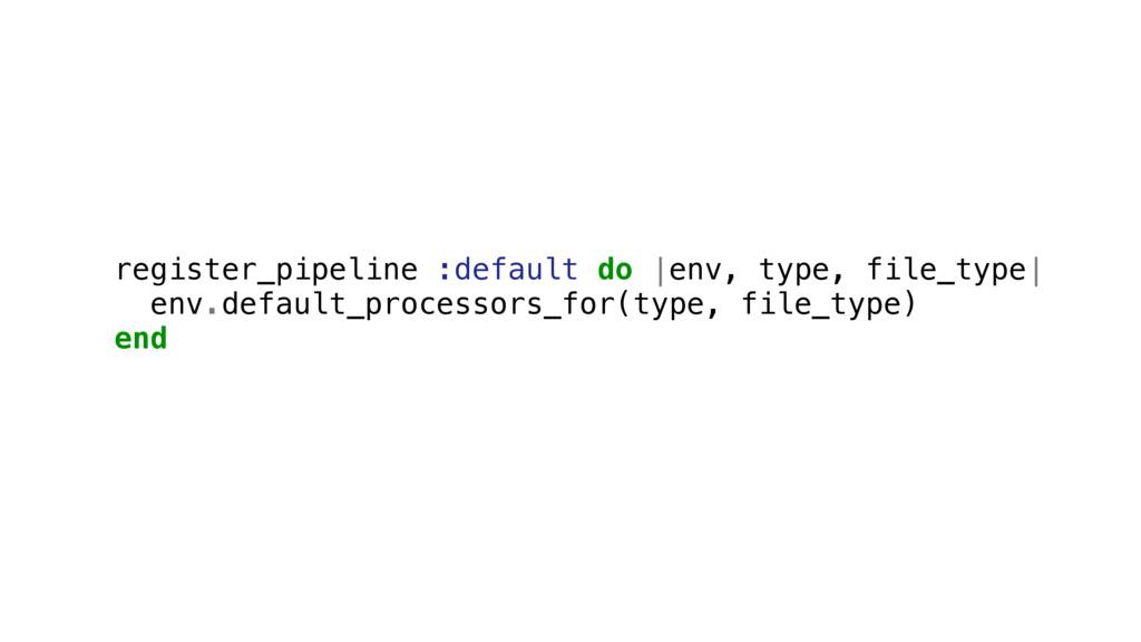 register_pipeline :default do |env, type, file_...