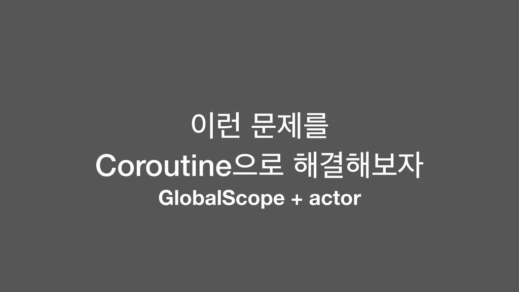 ۠ ޙઁܳ Coroutineਵ۽ ೧Ѿ೧ࠁ GlobalScope + actor