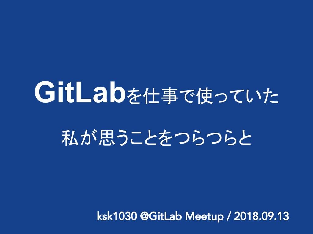GitLabを仕事で使っていた 私が思うことをつらつらと ksk1030 @GitLab Me...