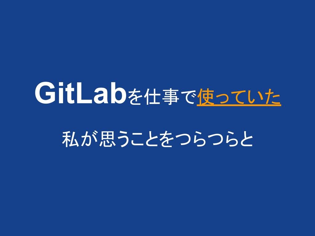 GitLabを仕事で使っていた 私が思うことをつらつらと