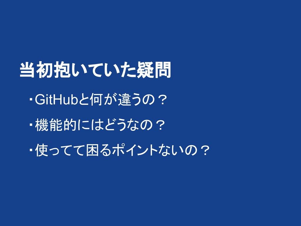 当初抱いていた疑問   ・GitHubと何が違うの?   ・機能的にはどうなの?   ・使っ...