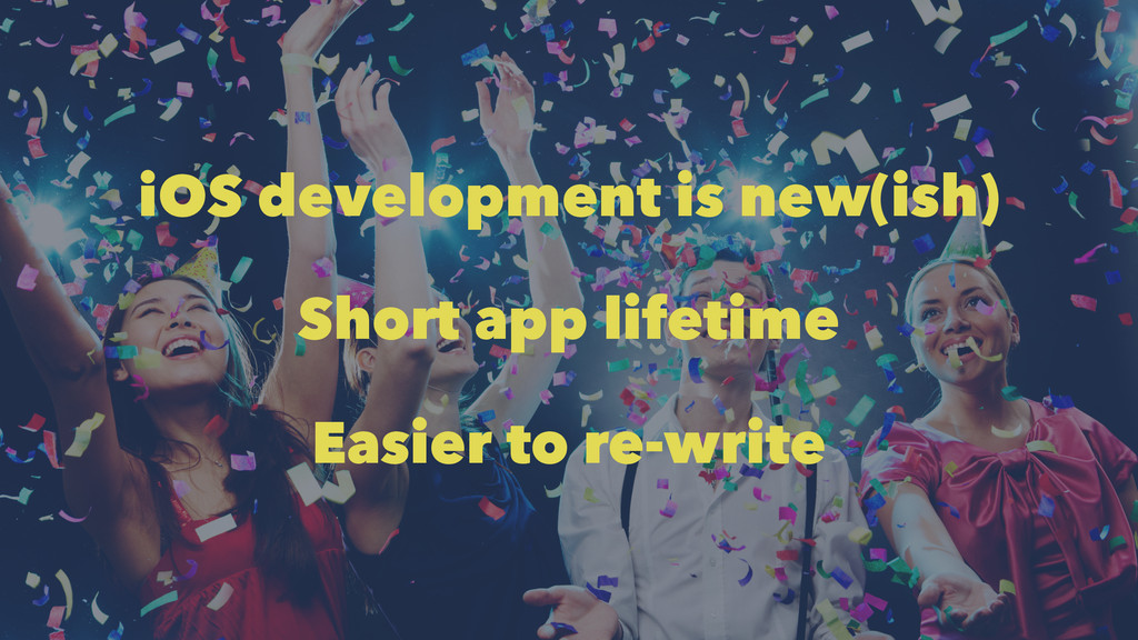iOS development is new(ish) Short app lifetime ...