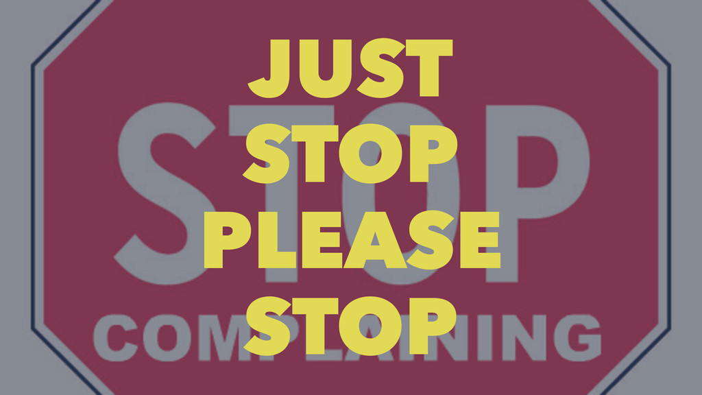 JUST STOP PLEASE STOP