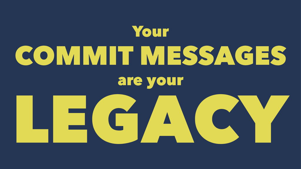 Your COMMIT MESSAGES are your LEGACY
