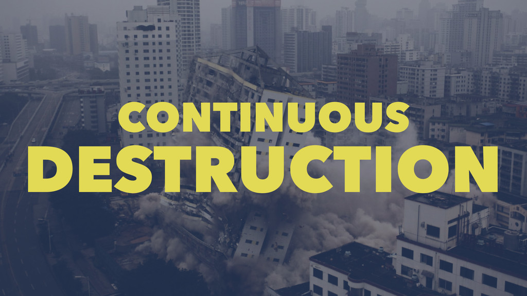 CONTINUOUS DESTRUCTION