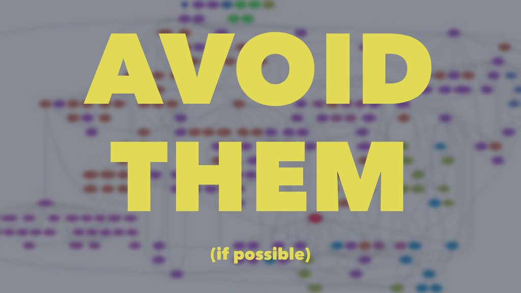 AVOID THEM (if possible)