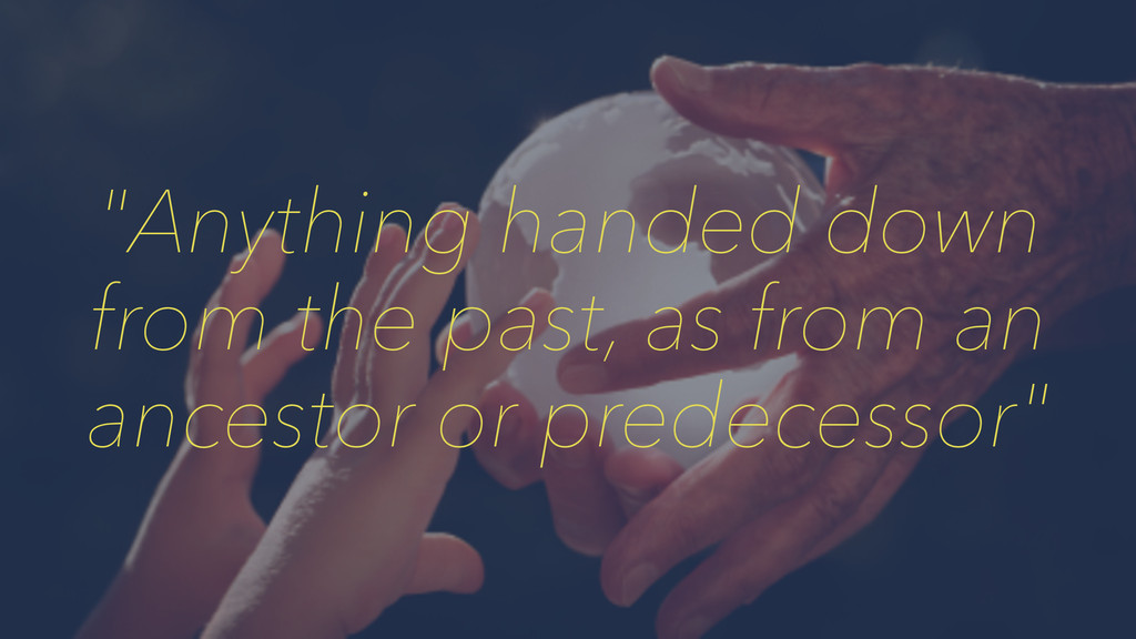 """Anything handed down from the past, as from an..."
