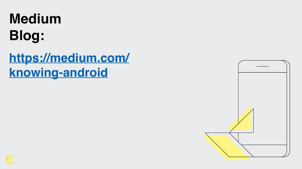 Medium Blog: https://medium.com/ knowing-android