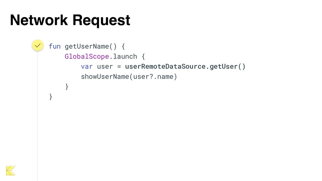Network Request fun getUserName() { GlobalScope...