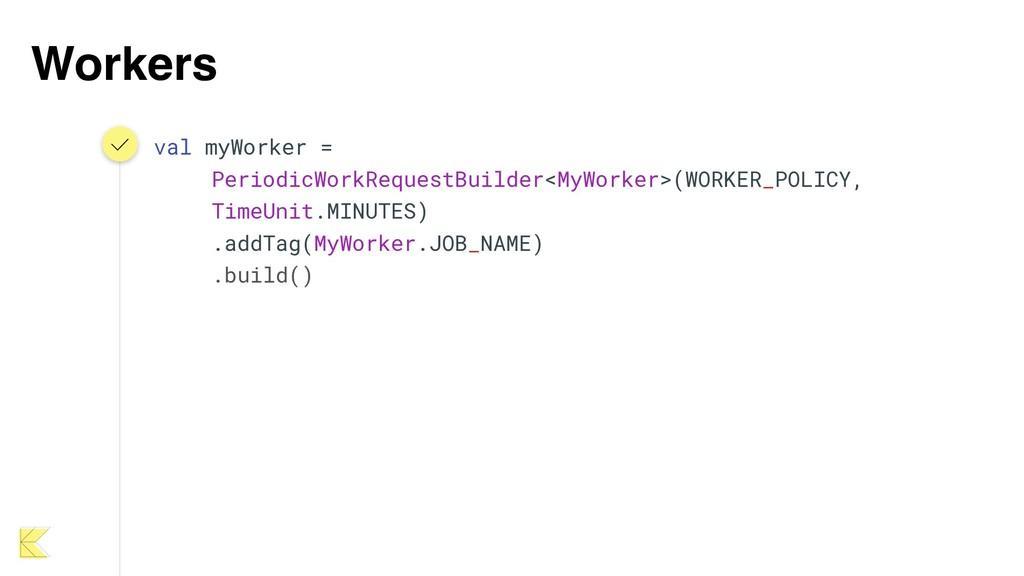 Workers val myWorker = PeriodicWorkRequestBuild...