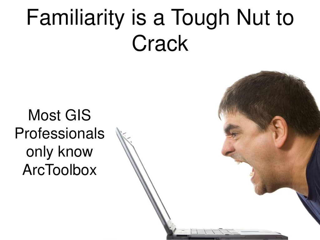 Familiarity is a Tough Nut to Crack Most GIS Pr...