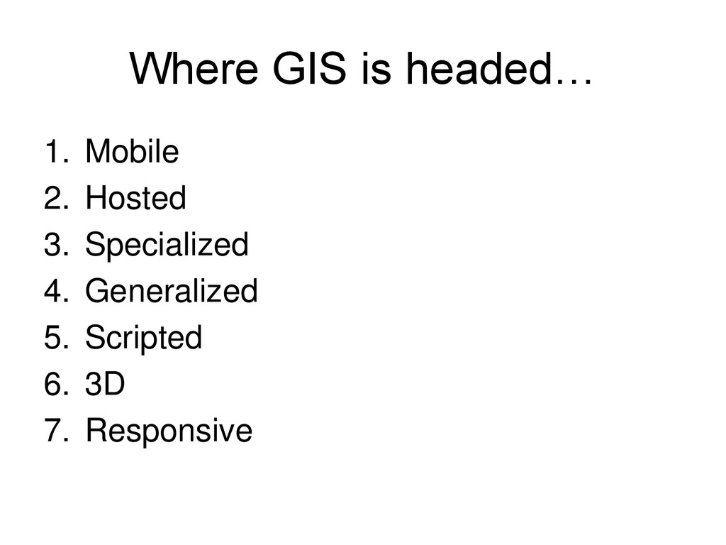 Where GIS is headed… 1. Mobile 2. Hosted 3. Spe...
