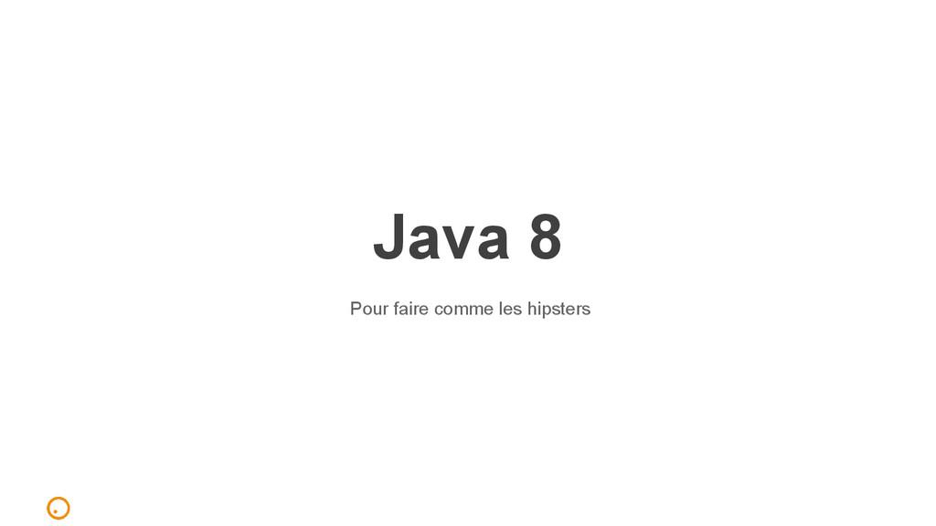 Java 8 Pour faire comme les hipsters