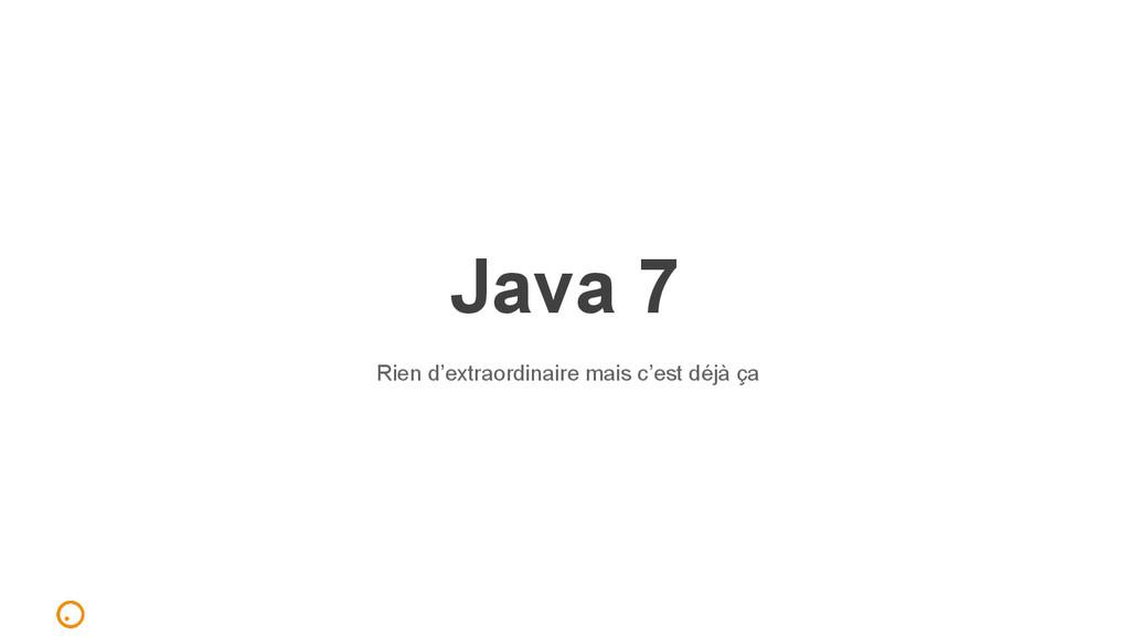 Java 7 Rien d'extraordinaire mais c'est déjà ça