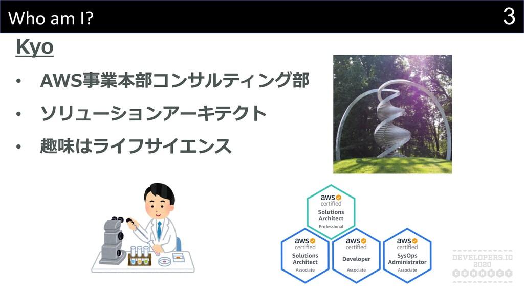 3 Who am I? Kyo • AWS事業本部コンサルティング部 • ソリューションアーキ...