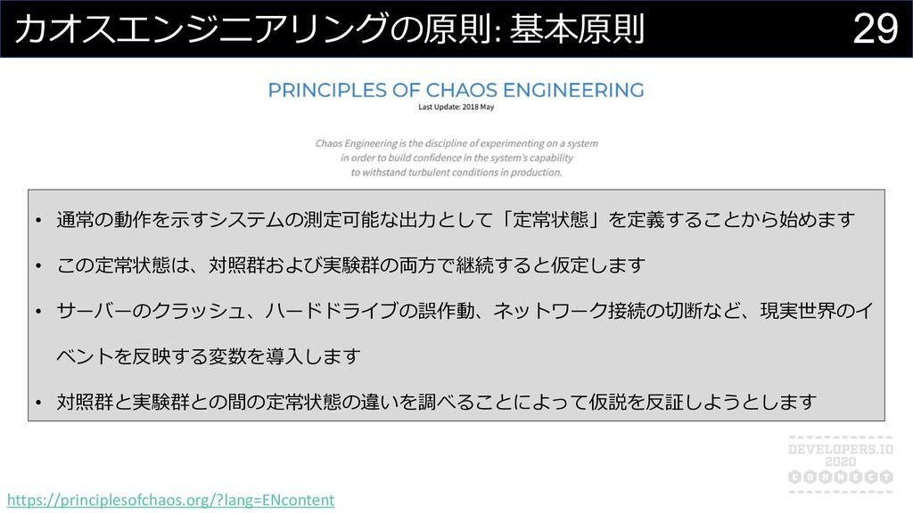 29 カオスエンジニアリングの原則: 基本原則 • 通常の動作を⽰すシステムの測定可能な出⼒と...
