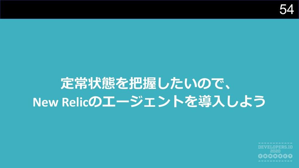 54 定常状態を把握したいので、 New Relicのエージェントを導⼊しよう
