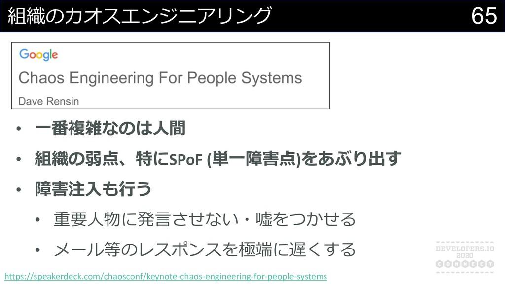 65 組織のカオスエンジニアリング • ⼀番複雑なのは⼈間 • 組織の弱点、特にSPoF (単...