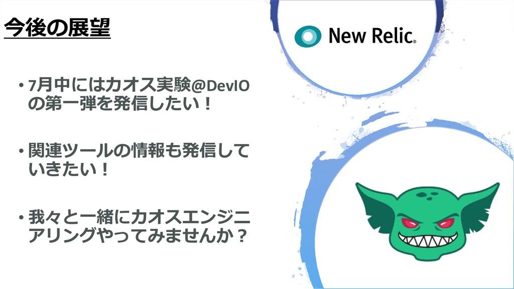 今後の展望 • 7⽉中にはカオス実験@DevIO の第⼀弾を発信したい︕ • 関連ツールの情報...