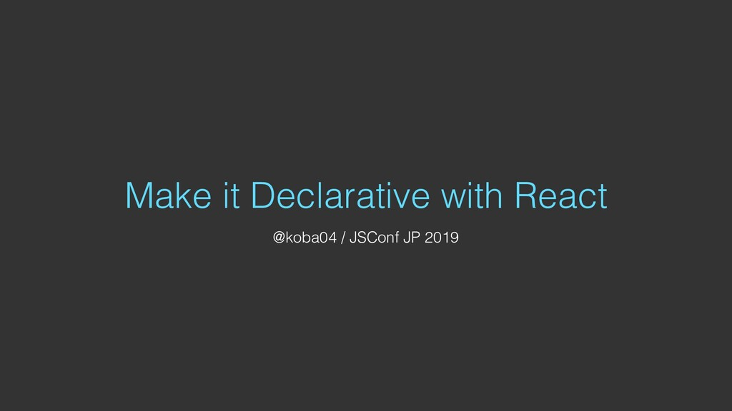 Make it Declarative with React @koba04 / JSConf...