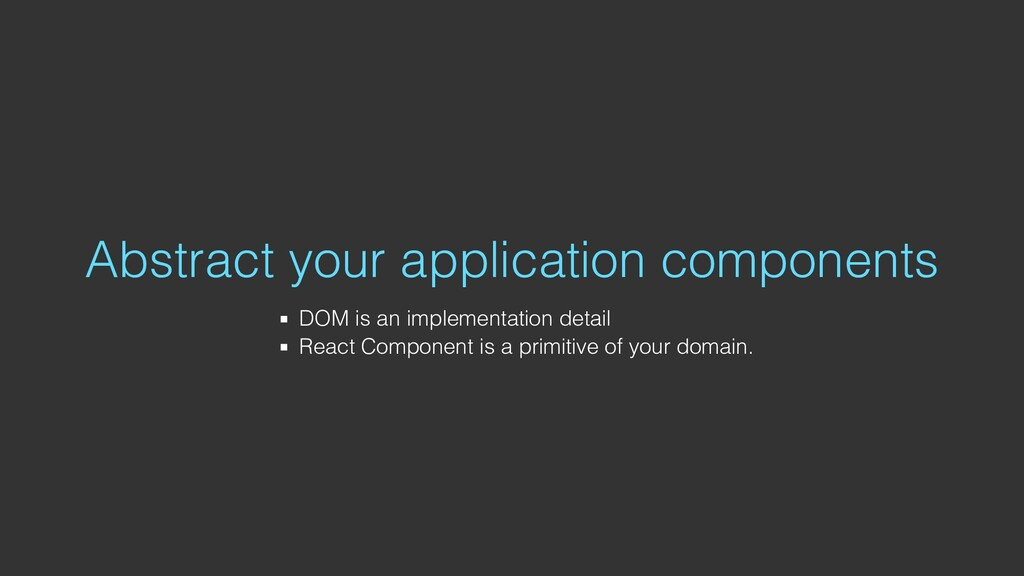 Abstract your application components DOM is an ...