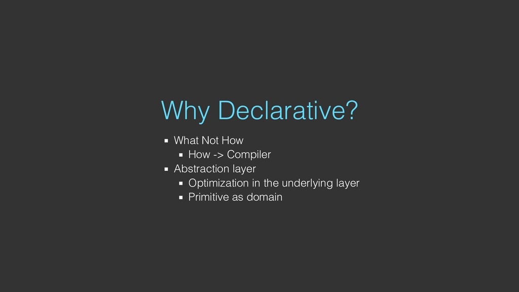 Why Declarative? What Not How How -> Compiler A...