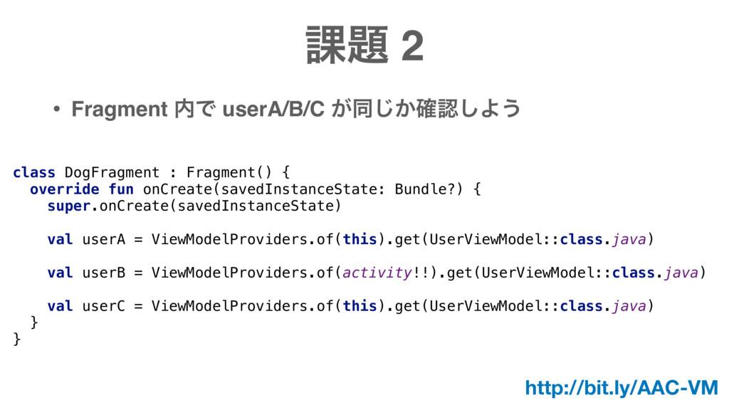 ՝ 2 • Fragment Ͱ userA/B/C ͕ಉ͔֬͡͠Α͏ class Do...