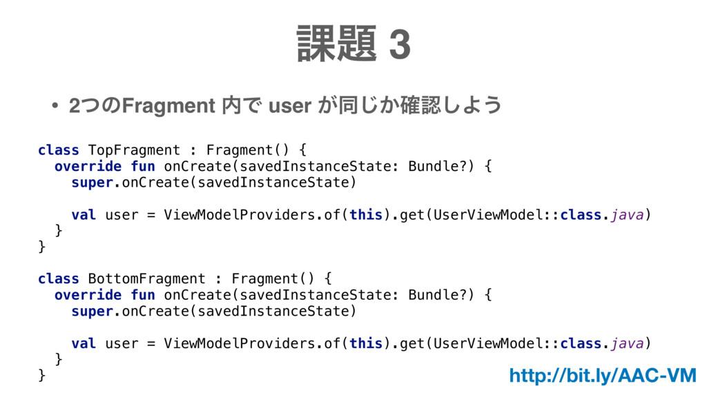 ՝ 3 • 2ͭͷFragment Ͱ user ͕ಉ͔֬͡͠Α͏ class TopF...