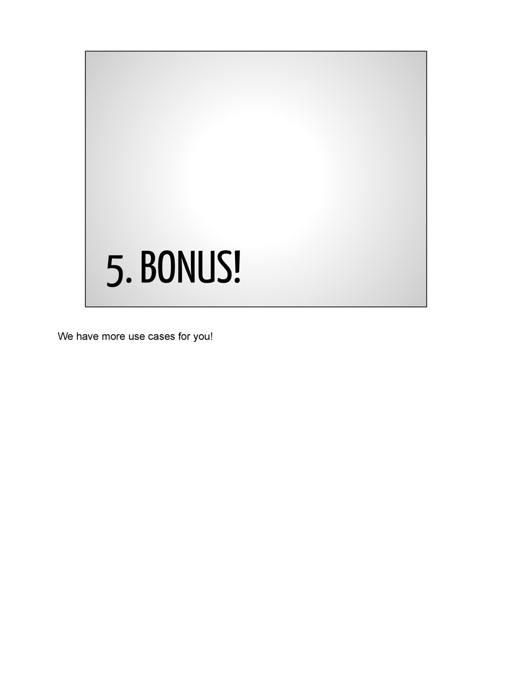 5. BONUS! We have more use cases for you!