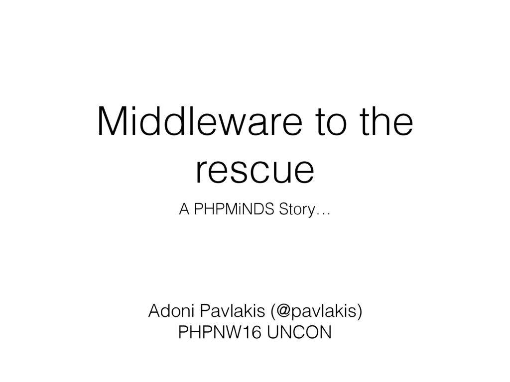 Middleware to the rescue A PHPMiNDS Story… Adon...