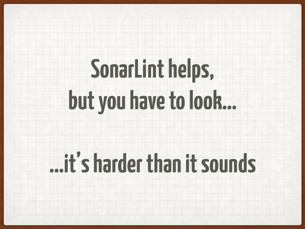 SonarLint helps, but you have to look… …it's ha...