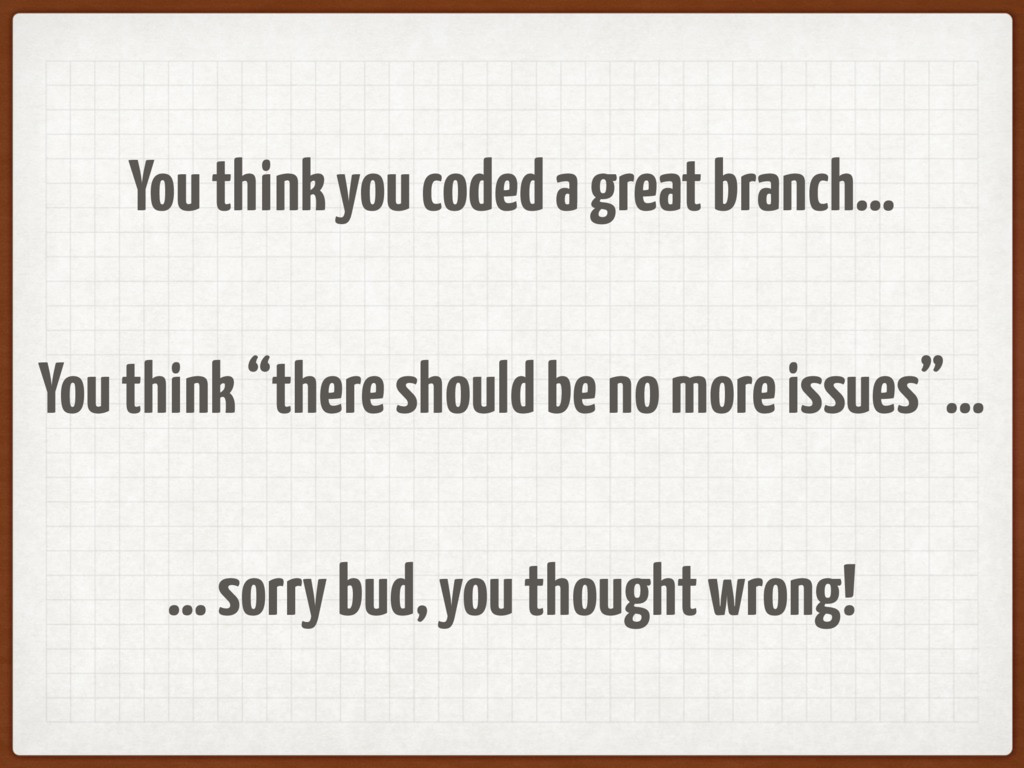 """You think you coded a great branch… You think """"..."""