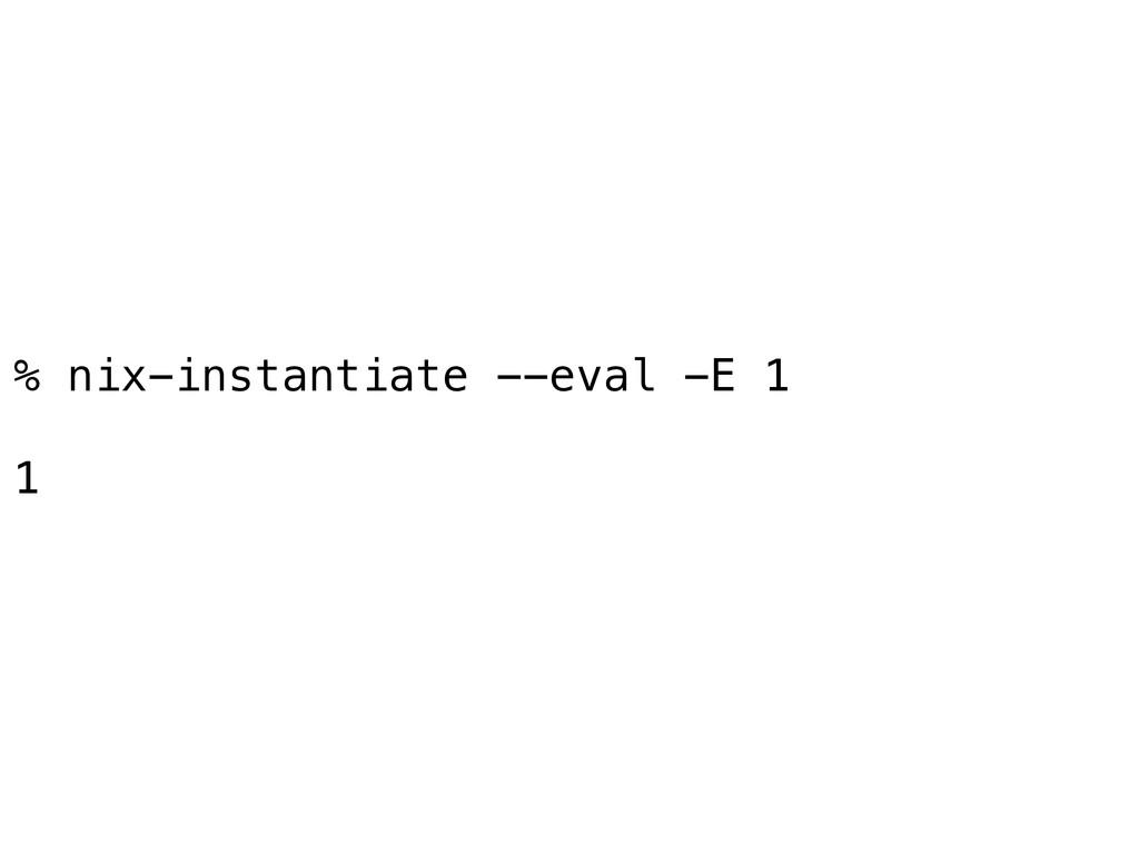 % nix-instantiate --eval -E 1 1